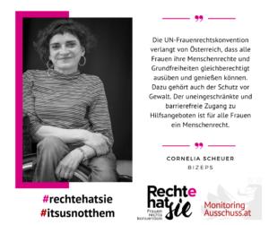 Auf dem Bild ist Cornelia Scheuer von BIZEPS zu sehen. Daneben steht ein Zitat: Die UN-Frauenrechtskonvention verlangt von Österreich, dass alle Frauen ihre Menschenrechte und Grundfreiheiten gleichberechtigt ausüben und genießen können. Dazu gehört auch der Schutz vor Gewalt. Der uneingeschränkte und barrierefrei Zugang zu Hilfsangeboten ist für alle Frauen ein Menschenrecht.